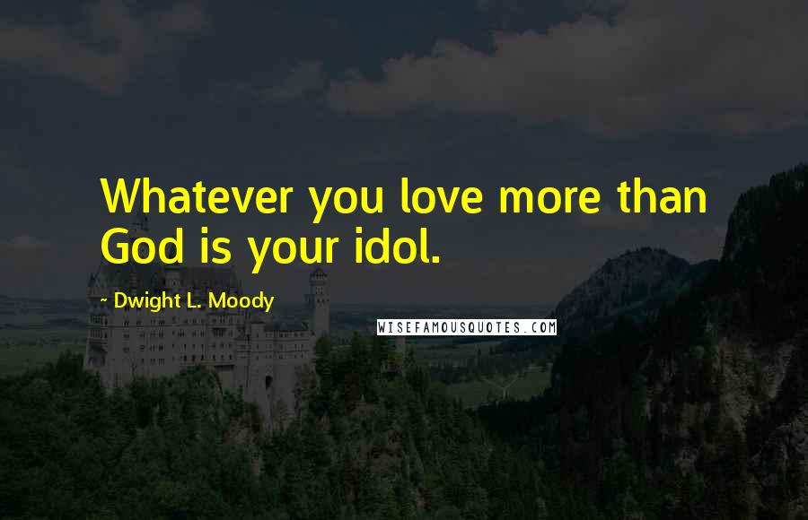 Dwight L. Moody quotes: Whatever you love more than God is your idol.