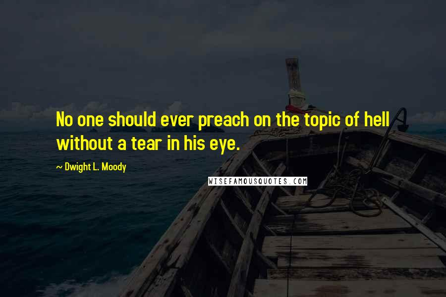 Dwight L. Moody quotes: No one should ever preach on the topic of hell without a tear in his eye.
