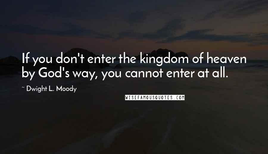 Dwight L. Moody quotes: If you don't enter the kingdom of heaven by God's way, you cannot enter at all.