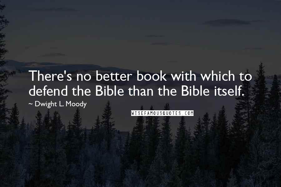 Dwight L. Moody quotes: There's no better book with which to defend the Bible than the Bible itself.