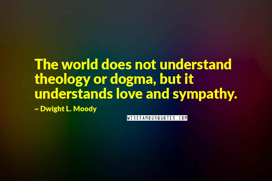 Dwight L. Moody quotes: The world does not understand theology or dogma, but it understands love and sympathy.