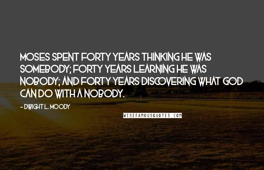 Dwight L. Moody quotes: Moses spent forty years thinking he was somebody; forty years learning he was nobody; and forty years discovering what God can do with a nobody.