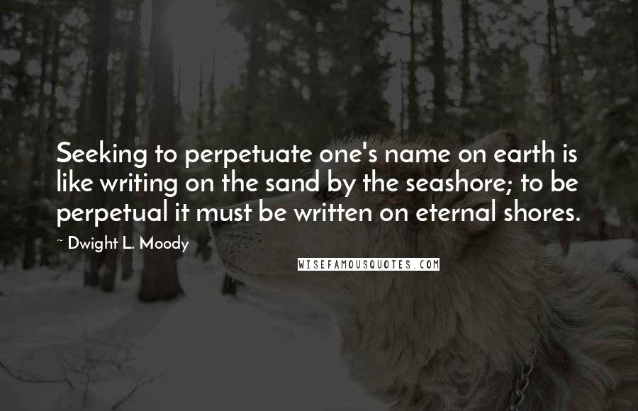 Dwight L. Moody quotes: Seeking to perpetuate one's name on earth is like writing on the sand by the seashore; to be perpetual it must be written on eternal shores.