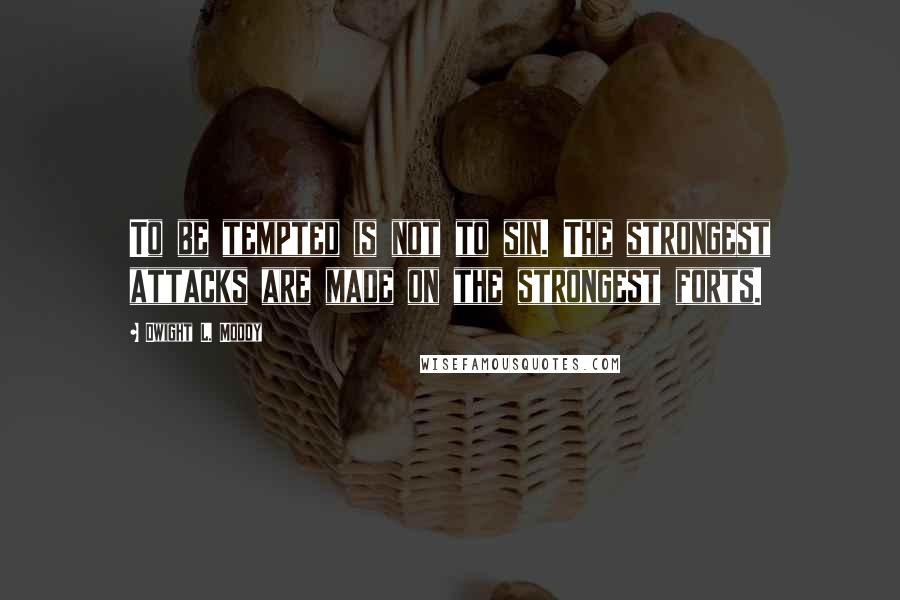 Dwight L. Moody quotes: To be tempted is not to sin. The strongest attacks are made on the strongest forts.