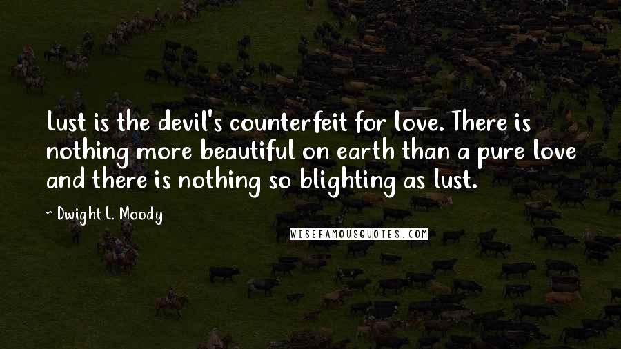 Dwight L. Moody quotes: Lust is the devil's counterfeit for love. There is nothing more beautiful on earth than a pure love and there is nothing so blighting as lust.
