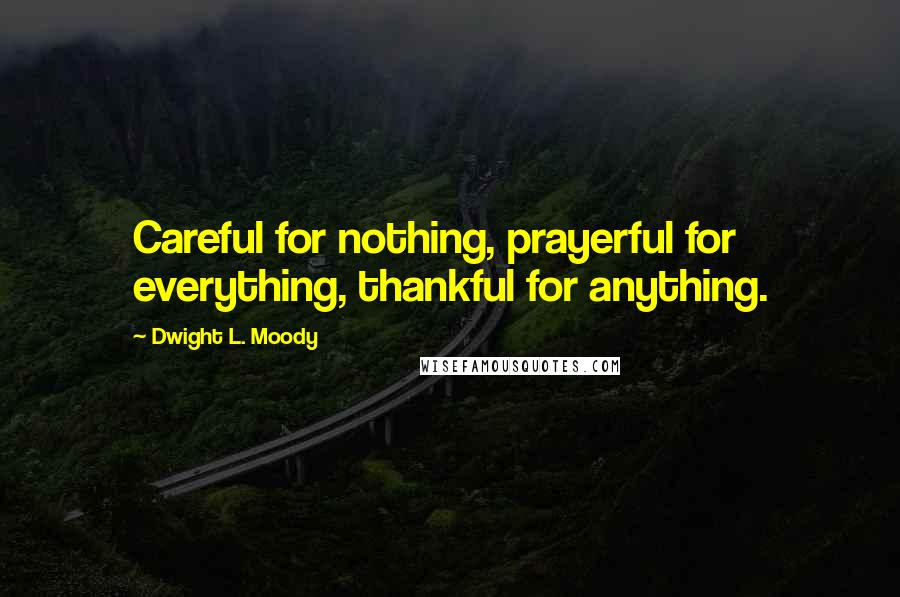 Dwight L. Moody quotes: Careful for nothing, prayerful for everything, thankful for anything.