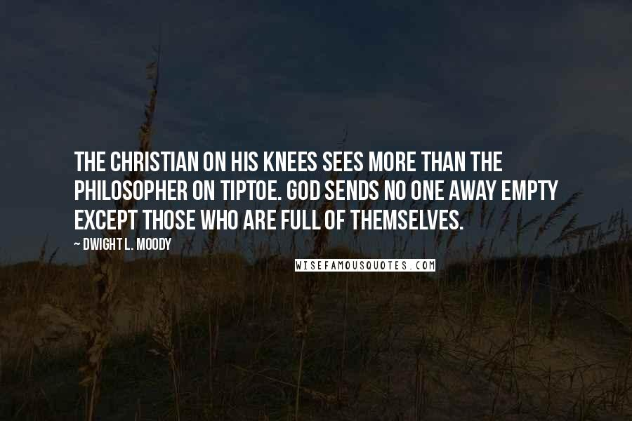 Dwight L. Moody quotes: The Christian on his knees sees more than the philosopher on tiptoe. God sends no one away empty except those who are full of themselves.