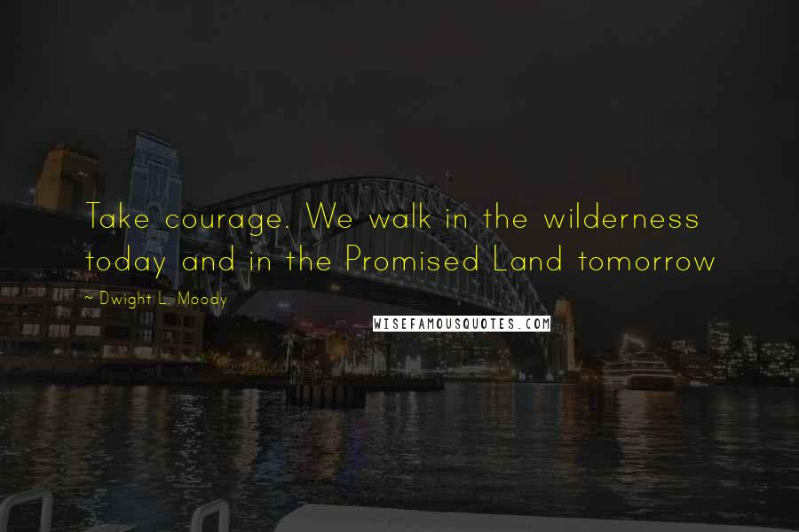 Dwight L. Moody quotes: Take courage. We walk in the wilderness today and in the Promised Land tomorrow