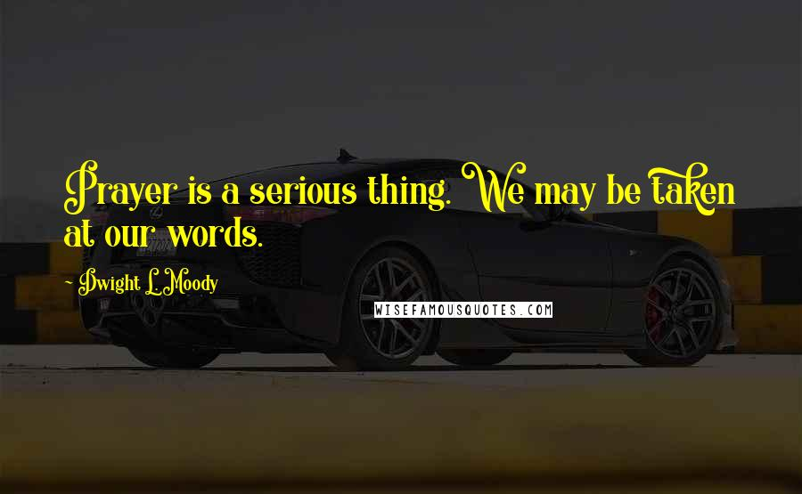 Dwight L. Moody quotes: Prayer is a serious thing. We may be taken at our words.