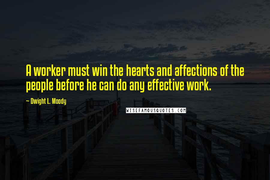 Dwight L. Moody quotes: A worker must win the hearts and affections of the people before he can do any effective work.