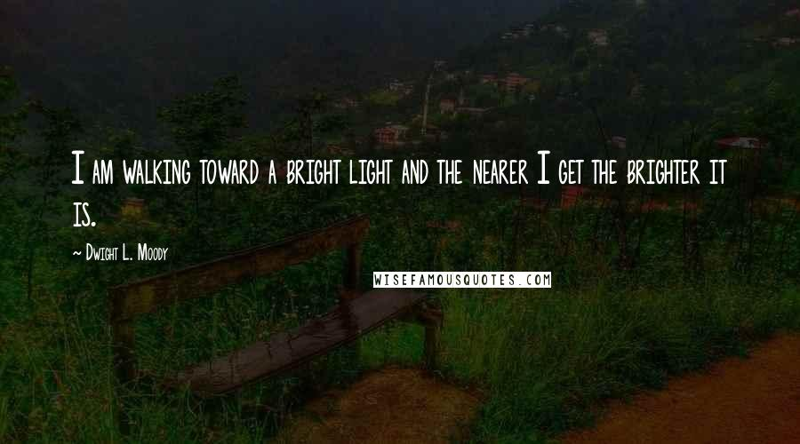 Dwight L. Moody quotes: I am walking toward a bright light and the nearer I get the brighter it is.