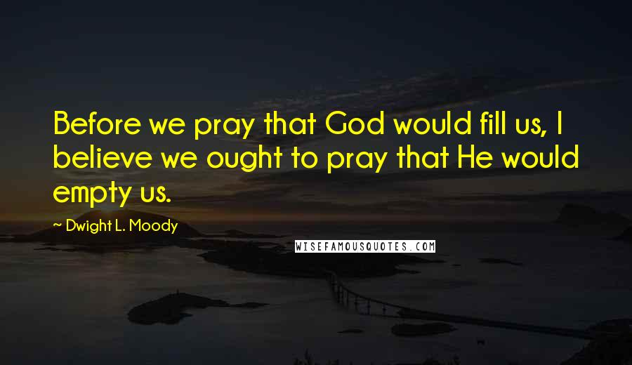 Dwight L. Moody quotes: Before we pray that God would fill us, I believe we ought to pray that He would empty us.