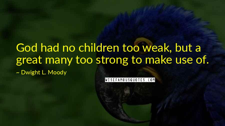 Dwight L. Moody quotes: God had no children too weak, but a great many too strong to make use of.
