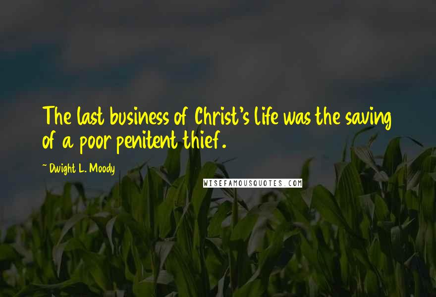 Dwight L. Moody quotes: The last business of Christ's life was the saving of a poor penitent thief.
