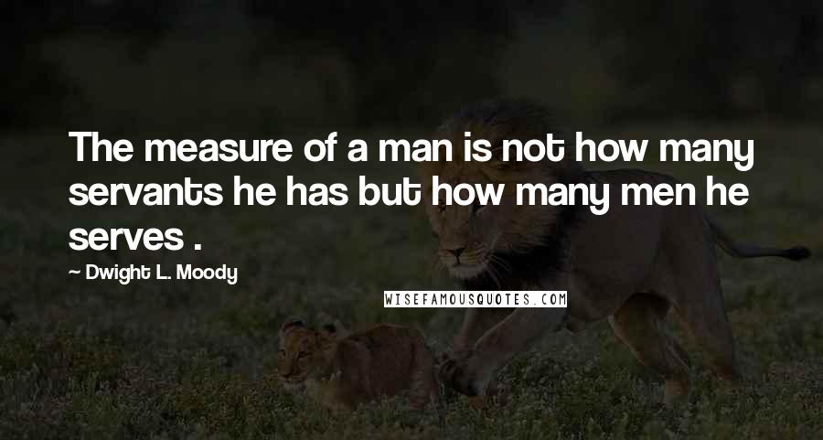 Dwight L. Moody quotes: The measure of a man is not how many servants he has but how many men he serves .