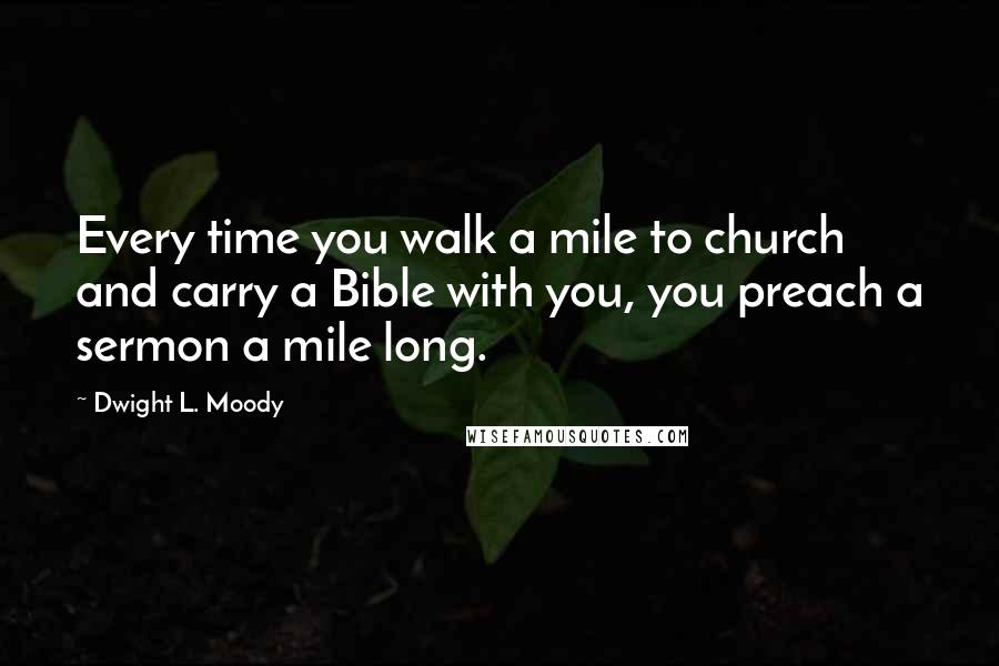 Dwight L. Moody quotes: Every time you walk a mile to church and carry a Bible with you, you preach a sermon a mile long.