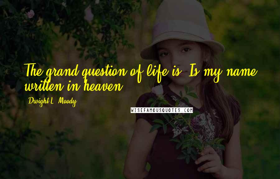 Dwight L. Moody quotes: The grand question of life is, Is my name written in heaven?