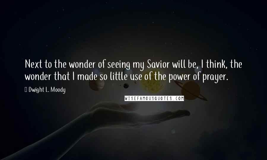 Dwight L. Moody quotes: Next to the wonder of seeing my Savior will be, I think, the wonder that I made so little use of the power of prayer.