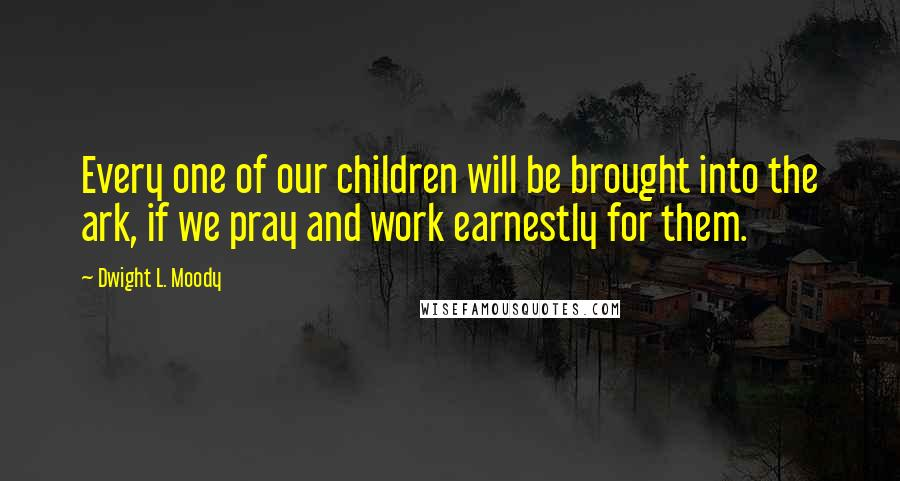 Dwight L. Moody quotes: Every one of our children will be brought into the ark, if we pray and work earnestly for them.
