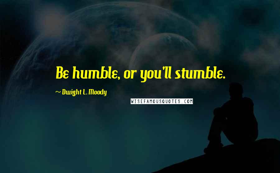 Dwight L. Moody quotes: Be humble, or you'll stumble.