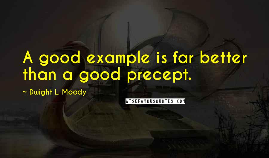 Dwight L. Moody quotes: A good example is far better than a good precept.