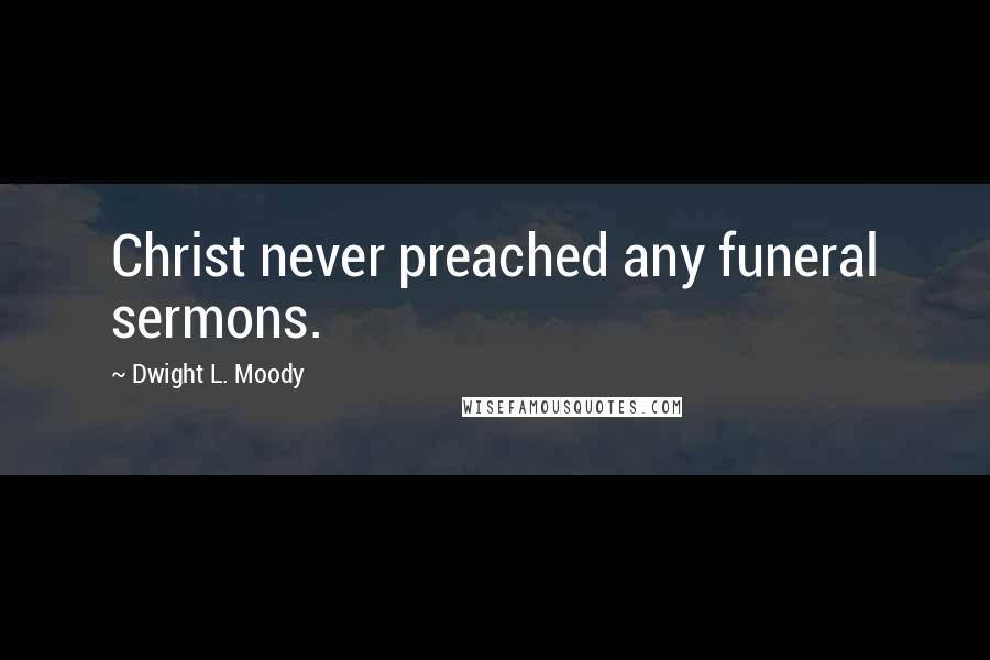 Dwight L. Moody quotes: Christ never preached any funeral sermons.