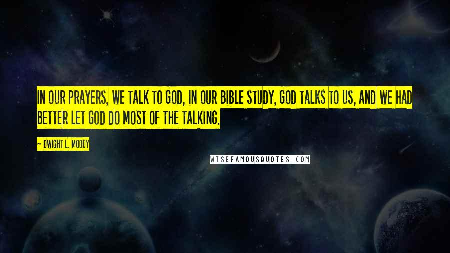 Dwight L. Moody quotes: In our prayers, we talk to God, in our Bible study, God talks to us, and we had better let God do most of the talking.