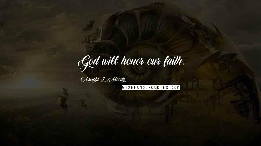 Dwight L. Moody quotes: God will honor our faith.