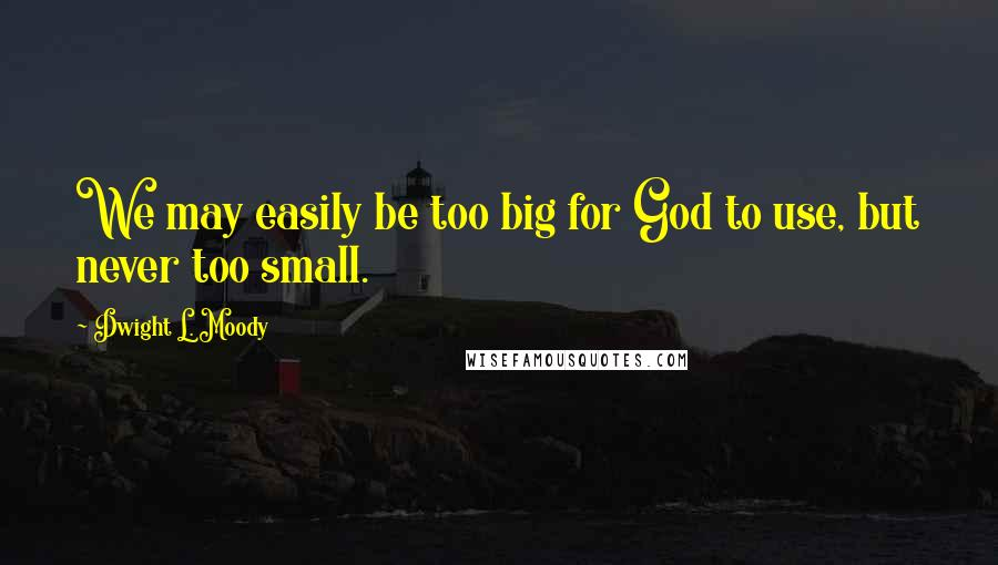 Dwight L. Moody quotes: We may easily be too big for God to use, but never too small.