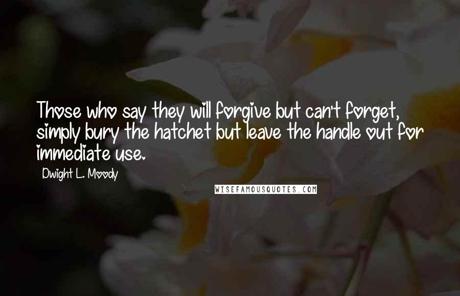 Dwight L. Moody quotes: Those who say they will forgive but can't forget, simply bury the hatchet but leave the handle out for immediate use.