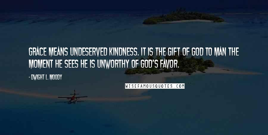 Dwight L. Moody quotes: Grace means undeserved kindness. It is the gift of God to man the moment he sees he is unworthy of God's favor.