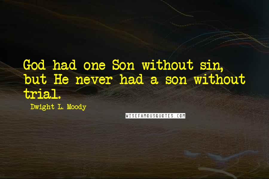 Dwight L. Moody quotes: God had one Son without sin, but He never had a son without trial.