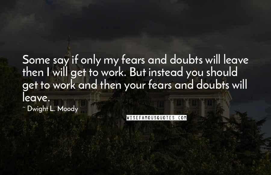 Dwight L. Moody quotes: Some say if only my fears and doubts will leave then I will get to work. But instead you should get to work and then your fears and doubts will