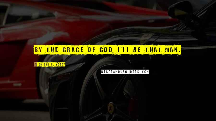 Dwight L. Moody quotes: By the grace of God, I'll be that man.