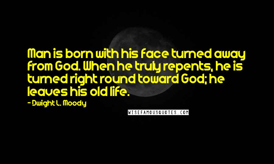 Dwight L. Moody quotes: Man is born with his face turned away from God. When he truly repents, he is turned right round toward God; he leaves his old life.