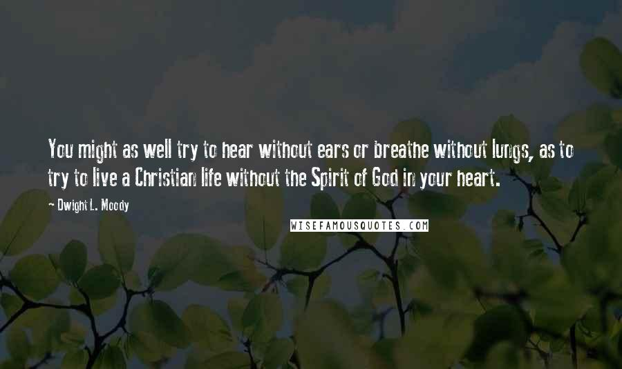 Dwight L. Moody quotes: You might as well try to hear without ears or breathe without lungs, as to try to live a Christian life without the Spirit of God in your heart.