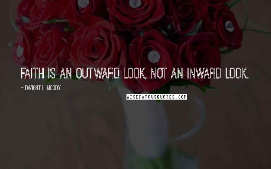 Dwight L. Moody quotes: Faith is an outward look, not an inward look.
