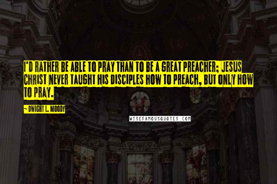 Dwight L. Moody quotes: I'd rather be able to pray than to be a great preacher; Jesus Christ never taught his disciples how to preach, but only how to pray.