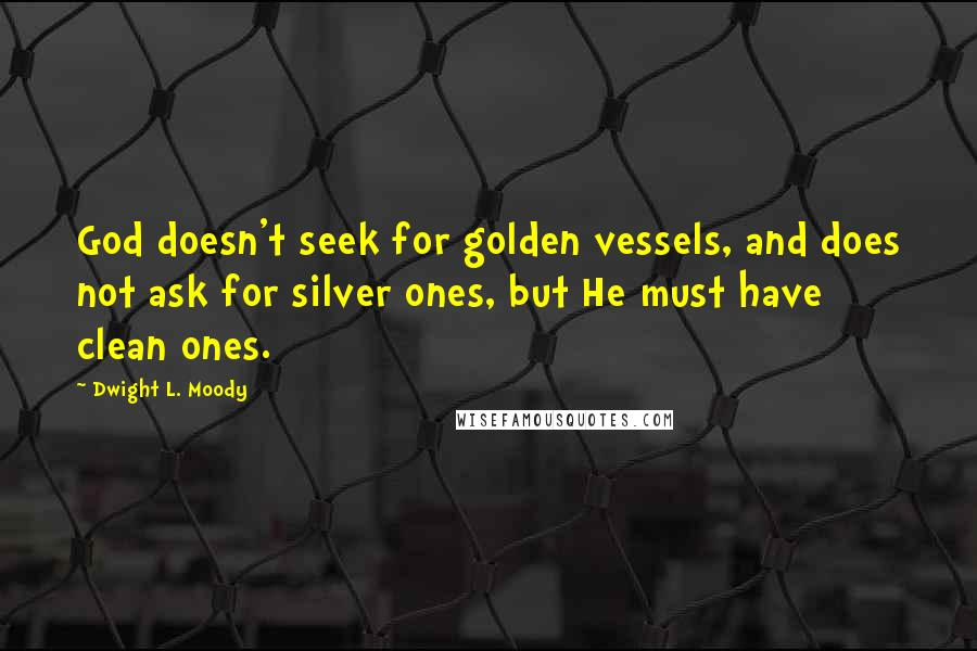 Dwight L. Moody quotes: God doesn't seek for golden vessels, and does not ask for silver ones, but He must have clean ones.