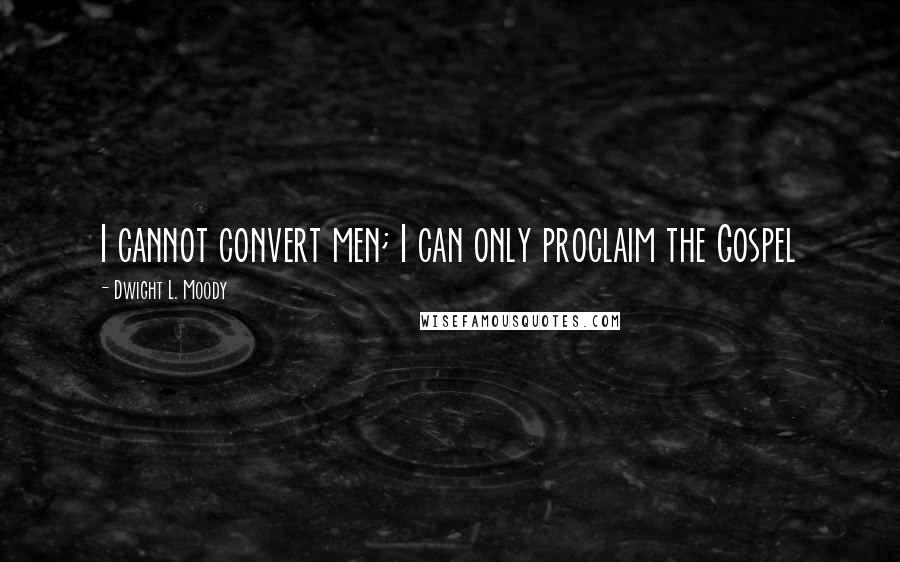 Dwight L. Moody quotes: I cannot convert men; I can only proclaim the Gospel