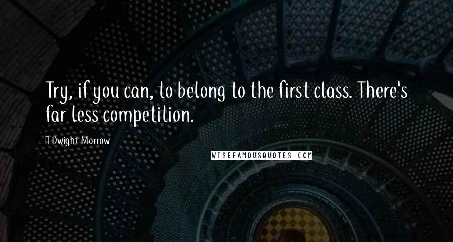 Dwight Morrow quotes: Try, if you can, to belong to the first class. There's far less competition.