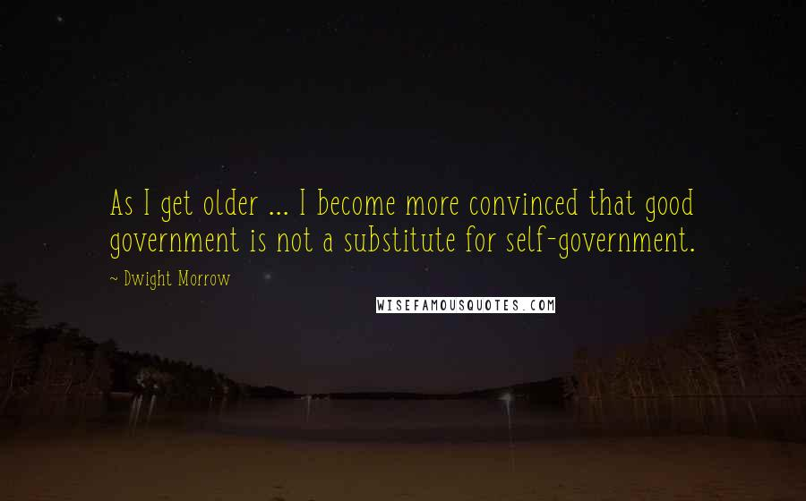 Dwight Morrow quotes: As I get older ... I become more convinced that good government is not a substitute for self-government.