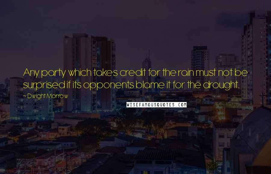 Dwight Morrow quotes: Any party which takes credit for the rain must not be surprised if its opponents blame it for the drought.