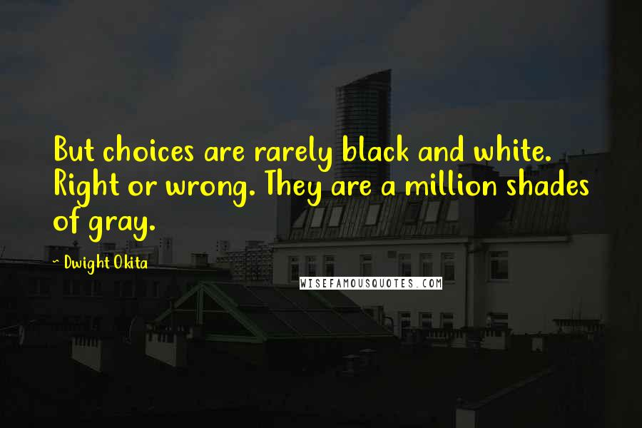 Dwight Okita quotes: But choices are rarely black and white. Right or wrong. They are a million shades of gray.