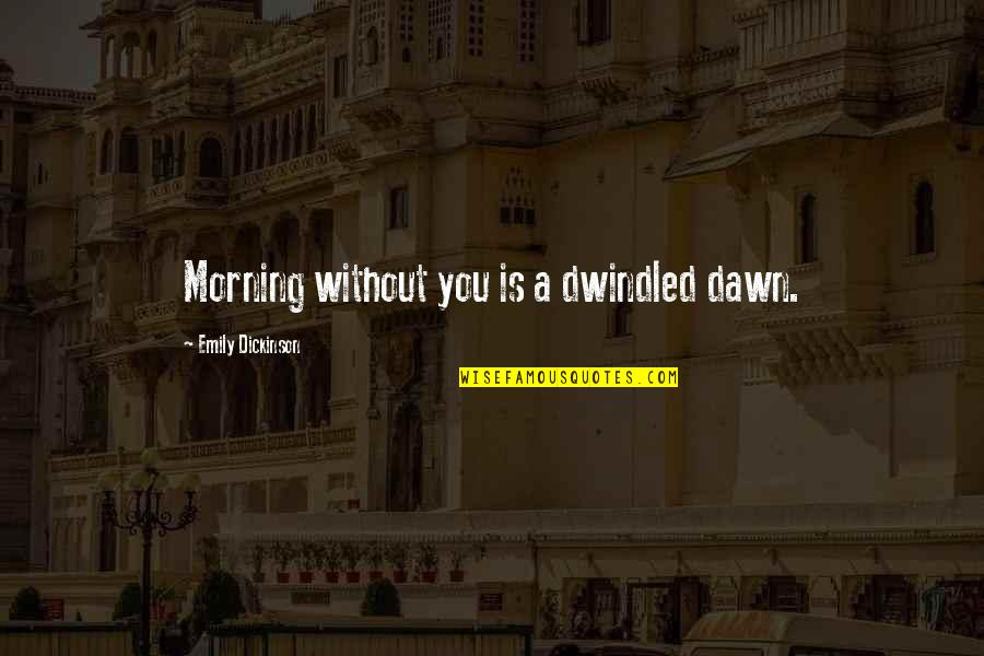 Dwindled Quotes By Emily Dickinson: Morning without you is a dwindled dawn.