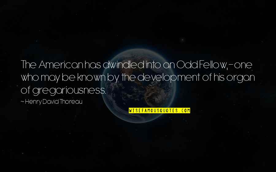 Dwindled Quotes By Henry David Thoreau: The American has dwindled into an Odd Fellow,-one