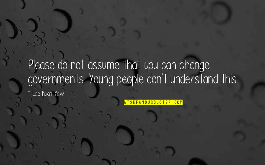 Dwindled Quotes By Lee Kuan Yew: Please do not assume that you can change