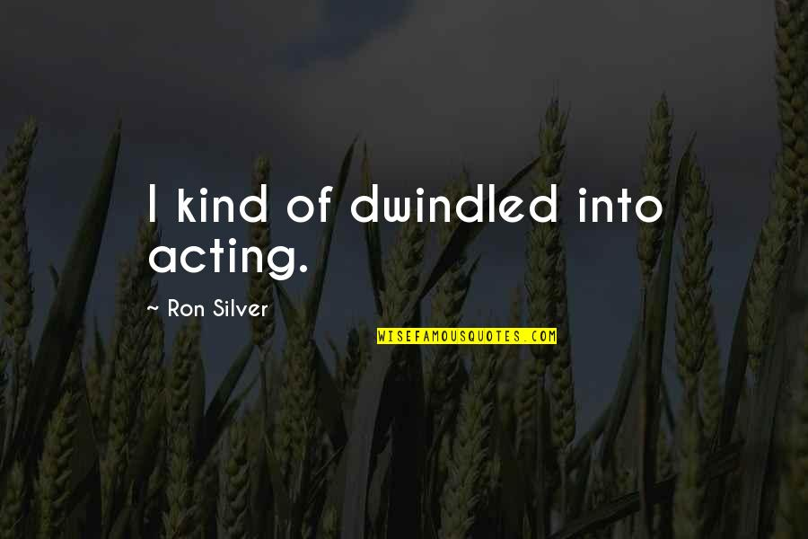 Dwindled Quotes By Ron Silver: I kind of dwindled into acting.