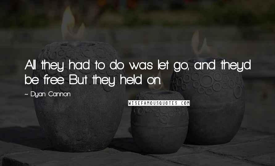 Dyan Cannon quotes: All they had to do was let go, and they'd be free. But they held on.