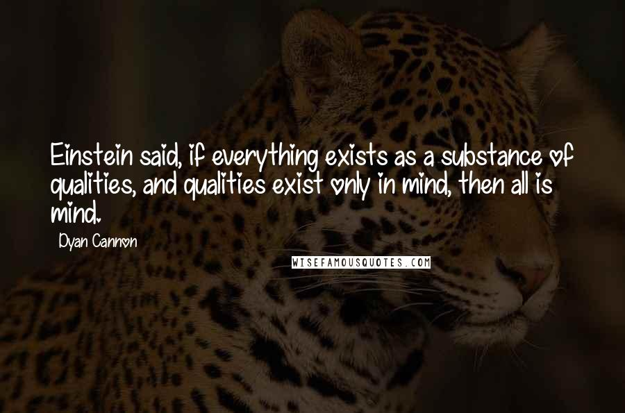 Dyan Cannon quotes: Einstein said, if everything exists as a substance of qualities, and qualities exist only in mind, then all is mind.